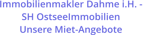 Immobilienmakler Dahme i.H. -  SH OstseeImmobilien  Unsere Miet-Angebote